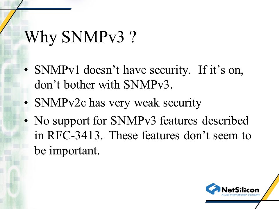 Why SNMPv3 SNMPv1 doesn't have security. If it's on, don't bother with SNMPv3. SNMPv2c has very weak security.
