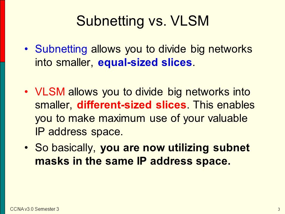 Subnetting vs. VLSM Subnetting allows you to divide big networks into smaller, equal-sized slices.