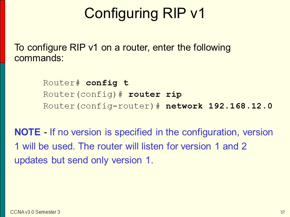 Configuring RIP v1 To configure RIP v1 on a router, enter the following commands: Router# config t.