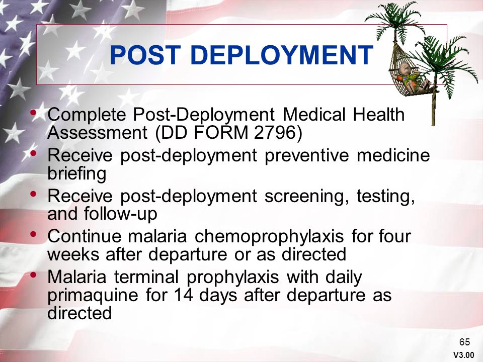POST DEPLOYMENT Complete Post-Deployment Medical Health Assessment (DD FORM 2796) Receive post-deployment preventive medicine briefing.