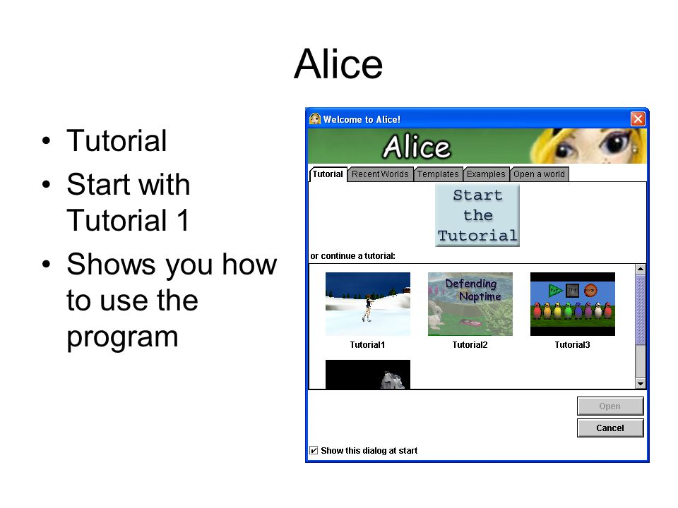 Alice Tutorial Start with Tutorial 1 Shows you how to use the program