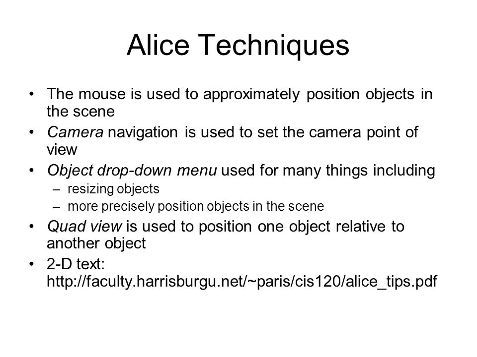 Alice Techniques The mouse is used to approximately position objects in the scene. Camera navigation is used to set the camera point of view.
