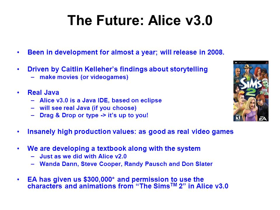 The Future: Alice v3.0 Been in development for almost a year; will release in 2008. Driven by Caitlin Kelleher's findings about storytelling.