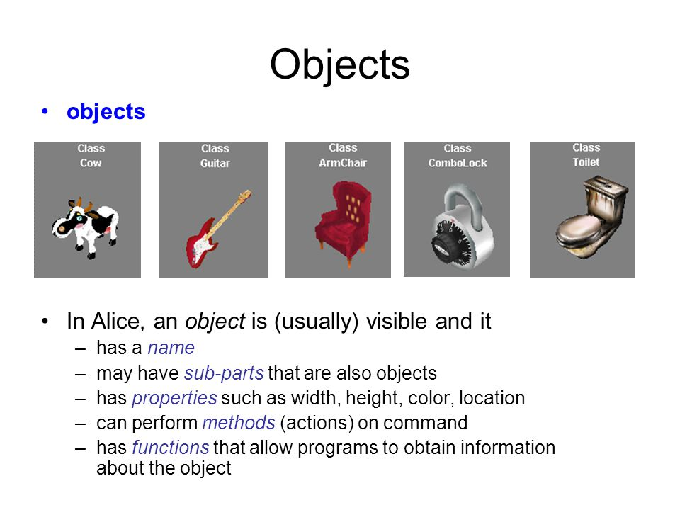 Objects objects In Alice, an object is (usually) visible and it