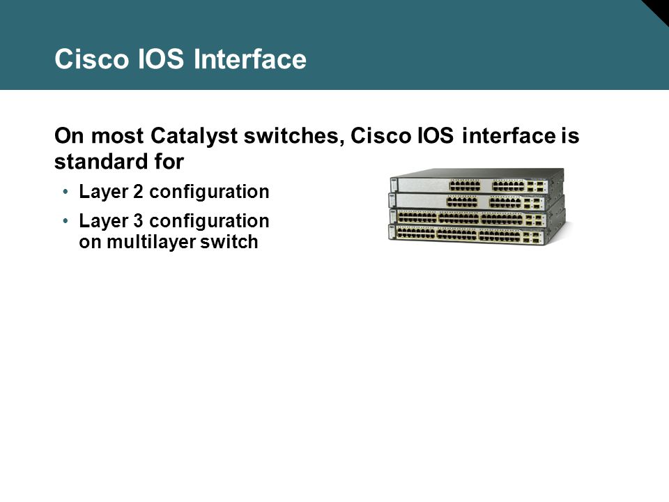Cisco IOS Interface On most Catalyst switches, Cisco IOS interface is standard for. Layer 2 configuration.