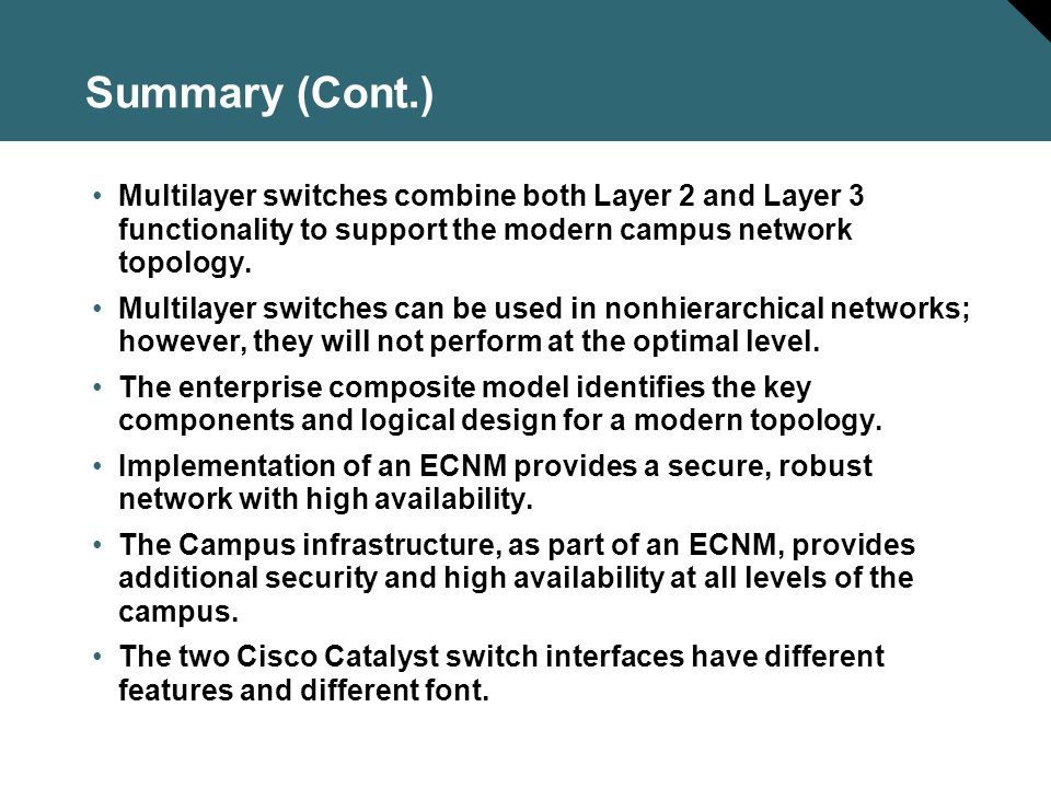 Summary (Cont.) Multilayer switches combine both Layer 2 and Layer 3 functionality to support the modern campus network topology.