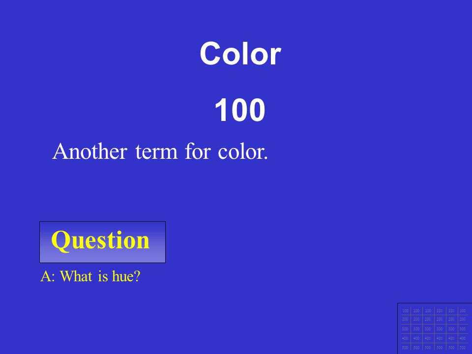 Color 100 Question Another term for color. A: What is hue 100 200 300
