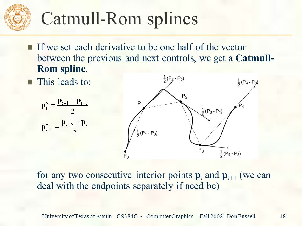 Catmull-Rom splines If we set each derivative to be one half of the vector between the previous and next controls, we get a Catmull-Rom spline.