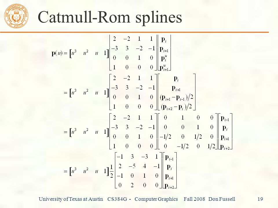Catmull-Rom splines University of Texas at Austin CS384G - Computer Graphics Fall 2008 Don Fussell 19.