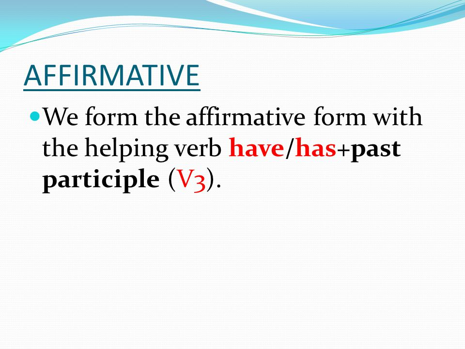 AFFIRMATIVE We form the affirmative form with the helping verb have/has+past participle (V3).