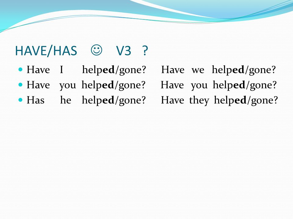 HAVE/HAS  V3 Have I helped/gone Have we helped/gone