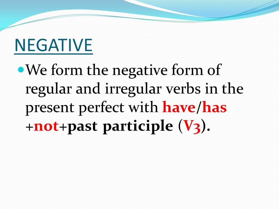 NEGATIVE We form the negative form of regular and irregular verbs in the present perfect with have/has +not+past participle (V3).