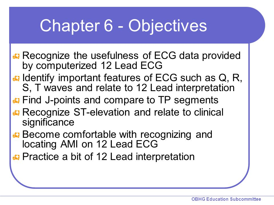 Chapter 6 - Objectives Recognize the usefulness of ECG data provided by computerized 12 Lead ECG.