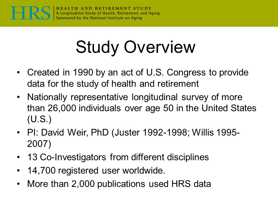 Study Overview Created in 1990 by an act of U.S. Congress to provide data for the study of health and retirement.