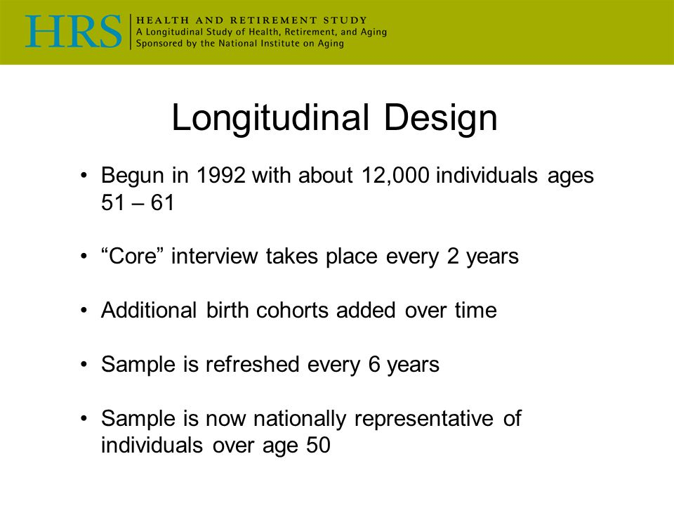 Longitudinal Design Begun in 1992 with about 12,000 individuals ages 51 – 61. Core interview takes place every 2 years.