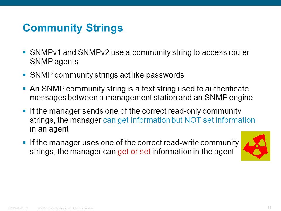 Community Strings SNMPv1 and SNMPv2 use a community string to access router SNMP agents. SNMP community strings act like passwords.