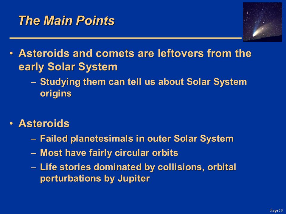 The Main Points Asteroids and comets are leftovers from the early Solar System. Studying them can tell us about Solar System origins.