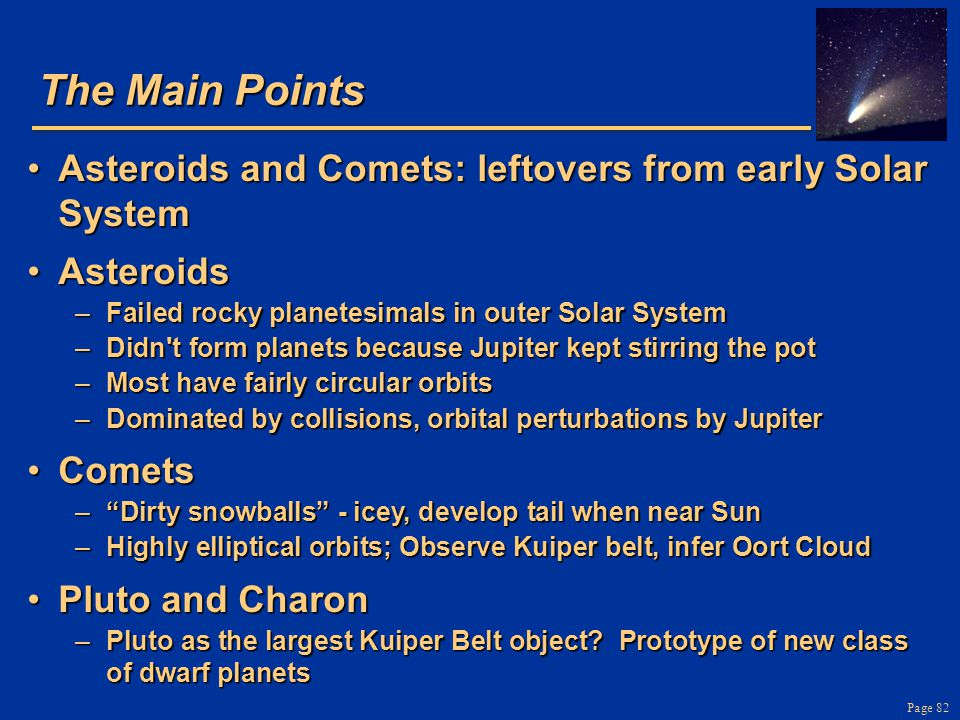 The Main Points Asteroids and Comets: leftovers from early Solar System. Asteroids. Failed rocky planetesimals in outer Solar System.