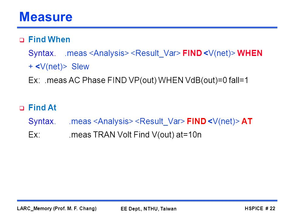 Measure Find When. Syntax. .meas <Analysis> <Result_Var> FIND <V(net)> WHEN. + <V(net)> Slew.