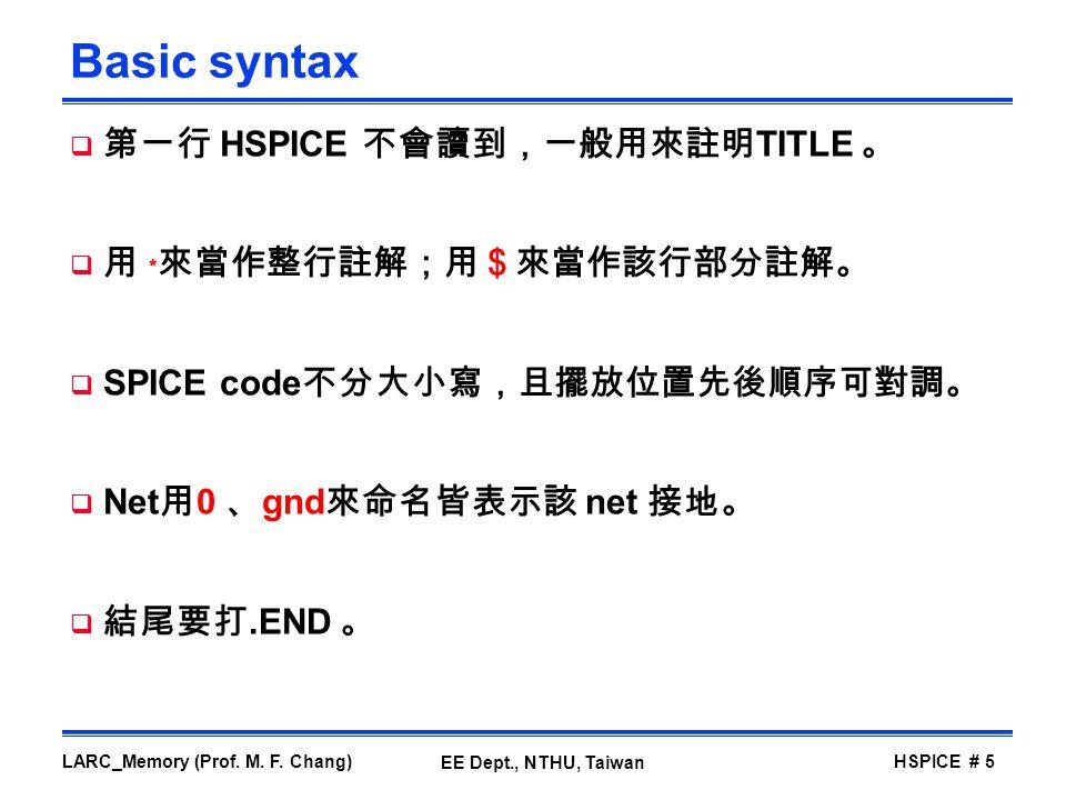 Basic syntax 第一行 HSPICE 不會讀到,一般用來註明TITLE 。 用 ﹡來當作整行註解;用$來當作該行部分註解。