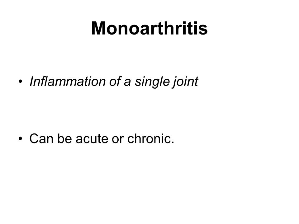 Monoarthritis Inflammation of a single joint Can be acute or chronic.