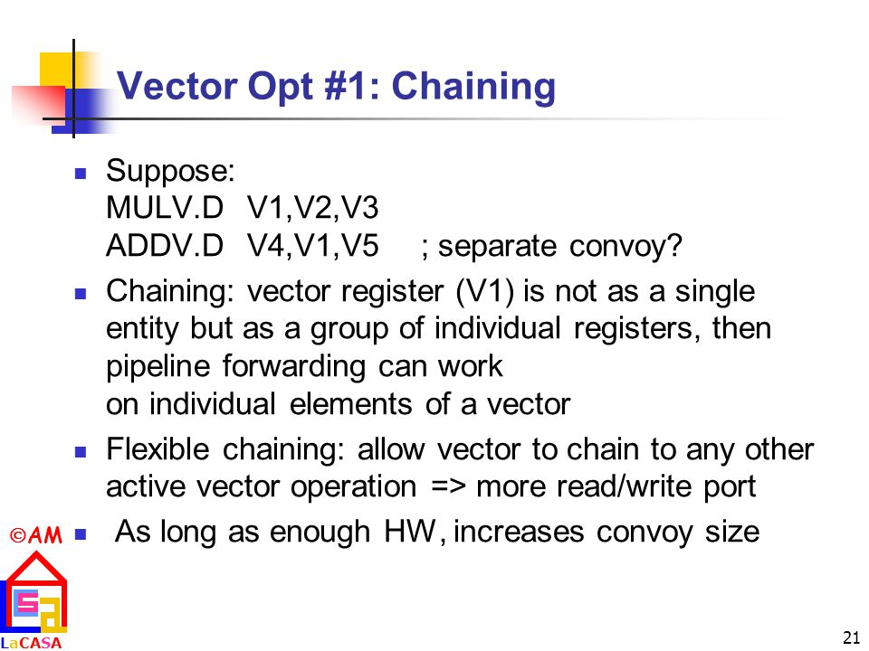 Vector Opt #1: Chaining Suppose: MULV.D V1,V2,V3 ADDV.D V4,V1,V5 ; separate convoy