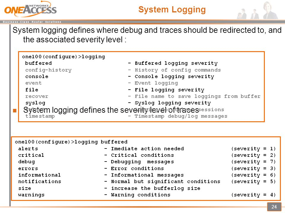 System Logging System logging defines where debug and traces should be redirected to, and the associated severity level :