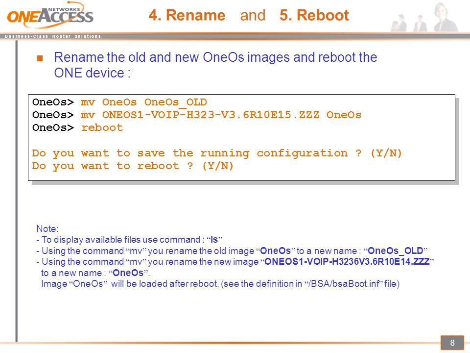 4. Rename and 5. Reboot Rename the old and new OneOs images and reboot the ONE device : OneOs> mv OneOs OneOs_OLD.
