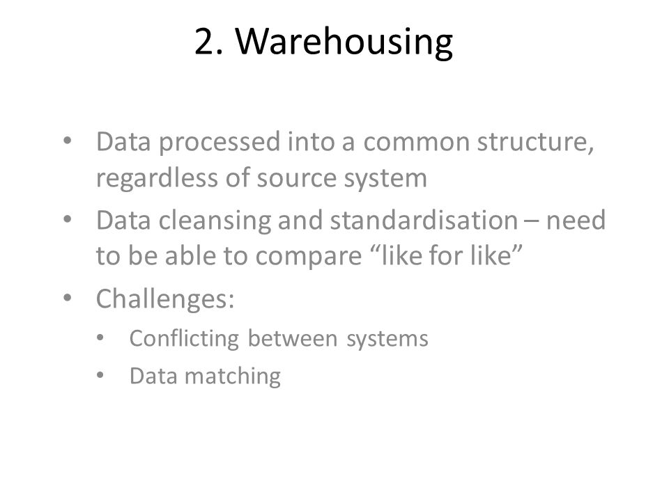 2. Warehousing Data processed into a common structure, regardless of source system.