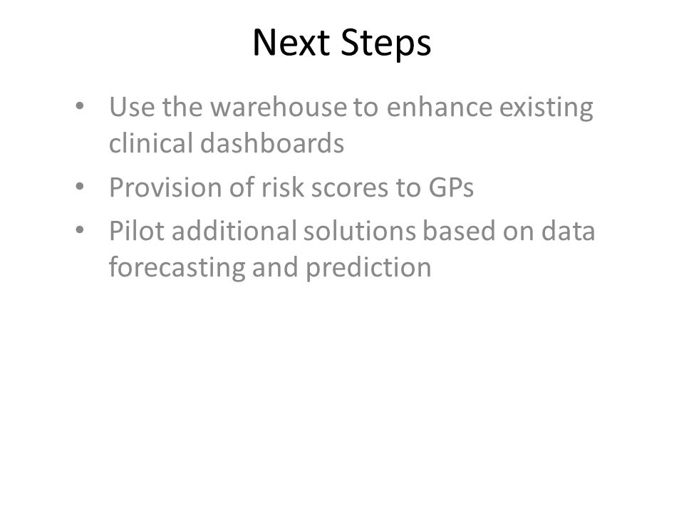 Next Steps Use the warehouse to enhance existing clinical dashboards