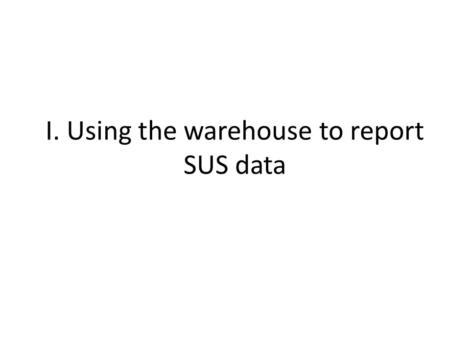 I. Using the warehouse to report SUS data