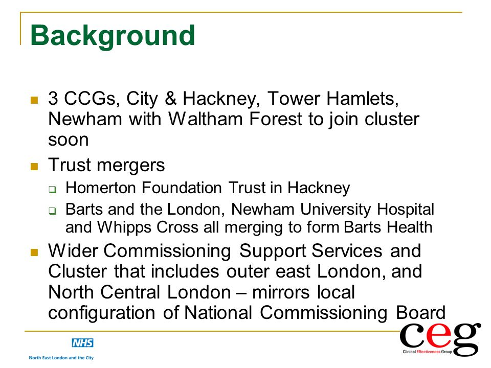 Background 3 CCGs, City & Hackney, Tower Hamlets, Newham with Waltham Forest to join cluster soon. Trust mergers.
