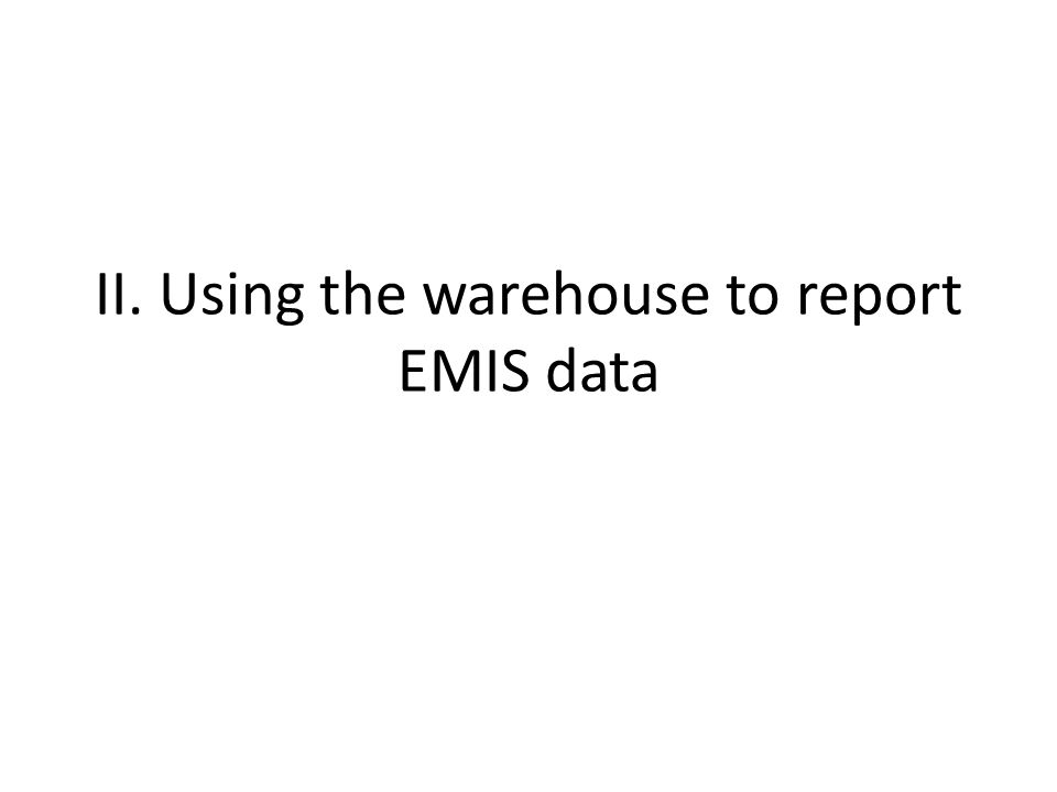 II. Using the warehouse to report EMIS data