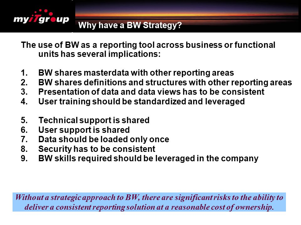 Why have a BW Strategy The use of BW as a reporting tool across business or functional units has several implications: