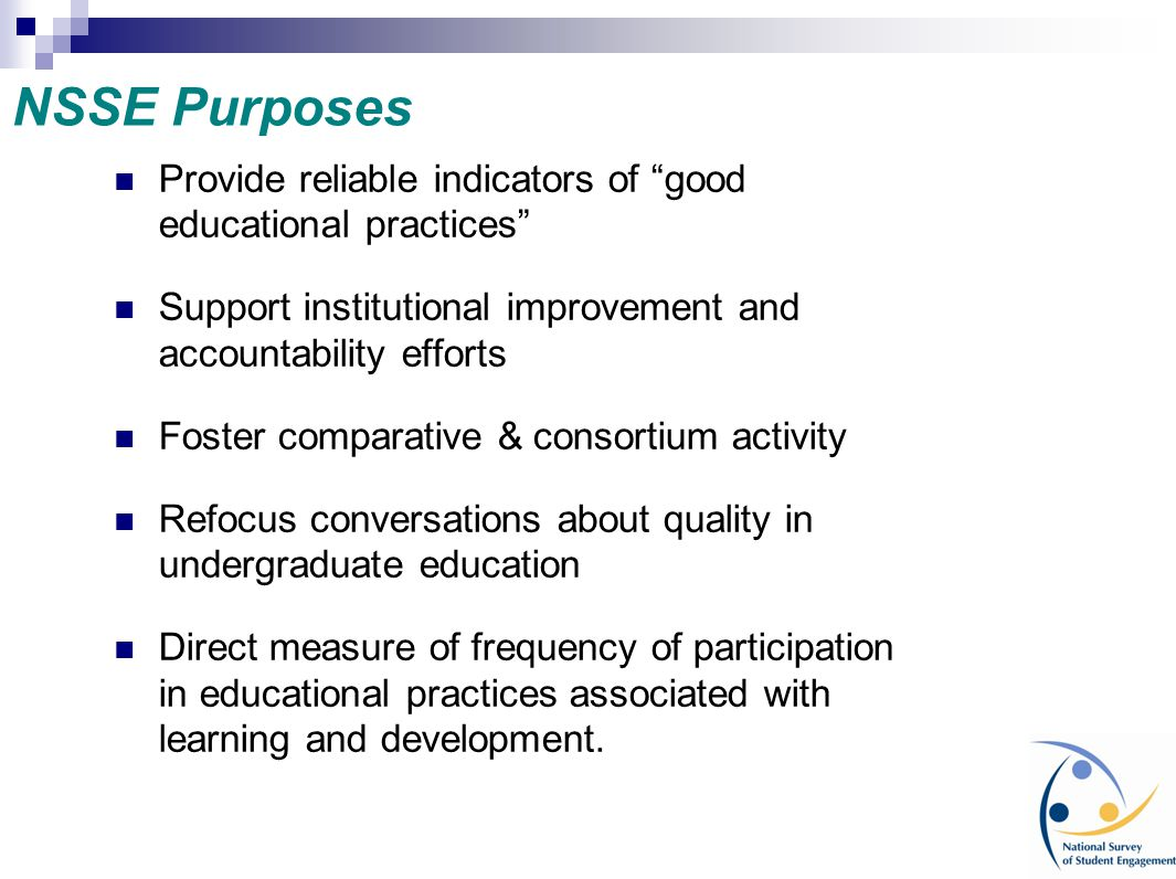 NSSE Purposes Provide reliable indicators of good educational practices Support institutional improvement and accountability efforts.