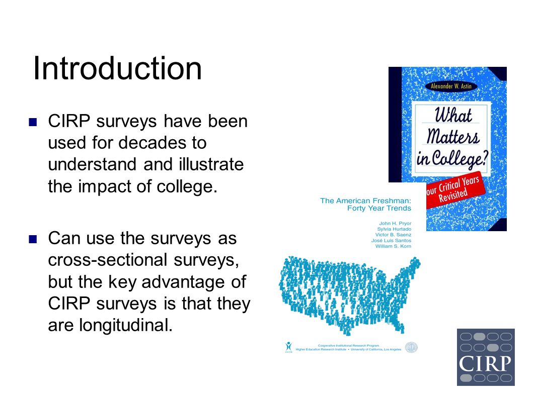Introduction CIRP surveys have been used for decades to understand and illustrate the impact of college.