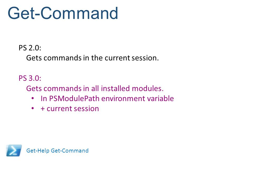 Get-Command PS 2.0: Gets commands in the current session. PS 3.0: