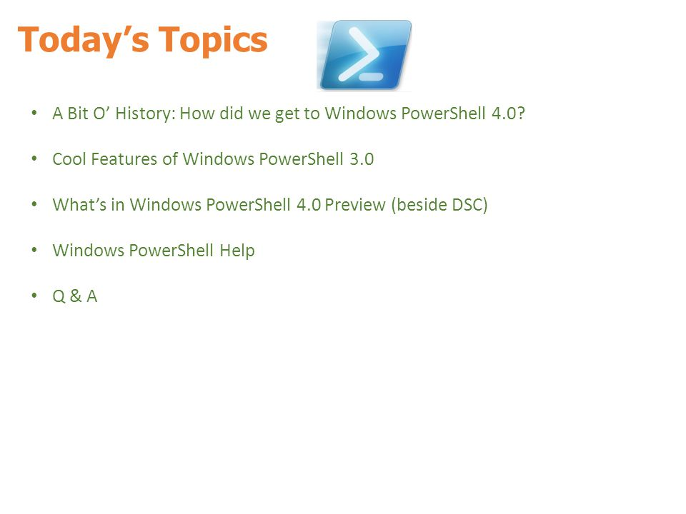 Today's Topics A Bit O' History: How did we get to Windows PowerShell 4.0 Cool Features of Windows PowerShell 3.0.
