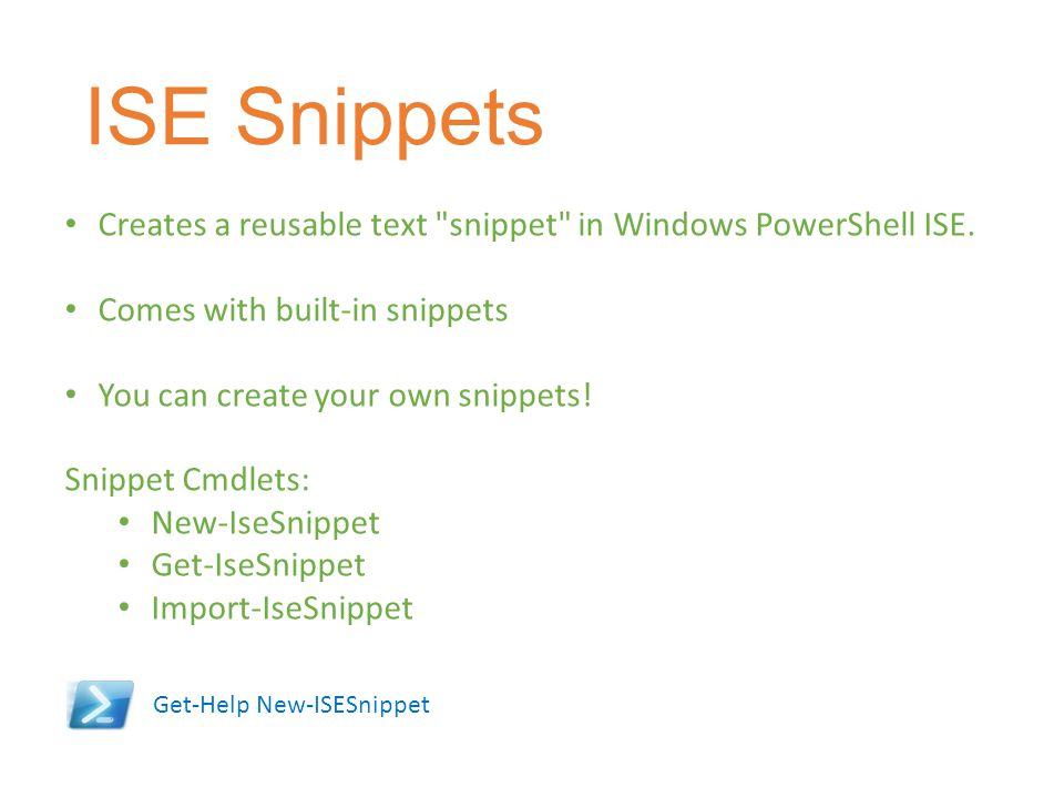 ISE Snippets Creates a reusable text snippet in Windows PowerShell ISE. Comes with built-in snippets.