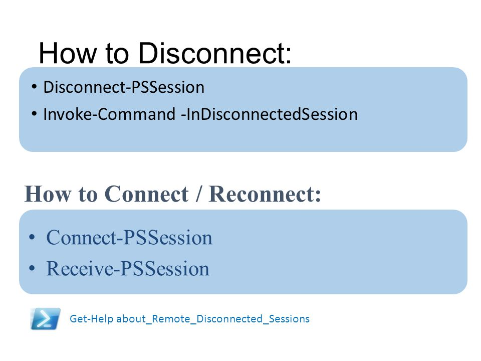How to Disconnect: How to Connect / Reconnect: Connect-PSSession