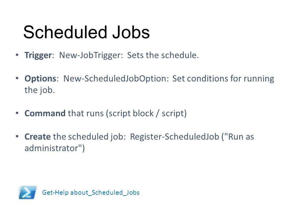 Scheduled Jobs Trigger: New-JobTrigger: Sets the schedule.