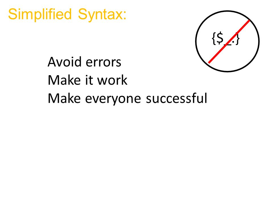 Simplified Syntax: {$_.} Avoid errors Make it work Make everyone successful
