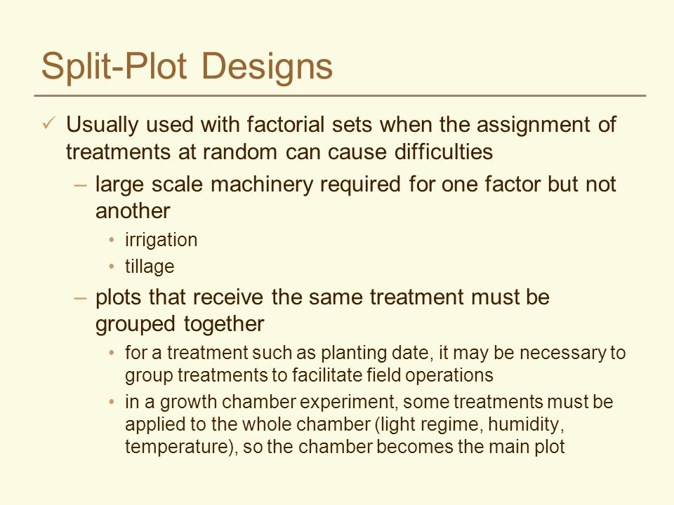 Split-Plot Designs Usually used with factorial sets when the assignment of treatments at random can cause difficulties.