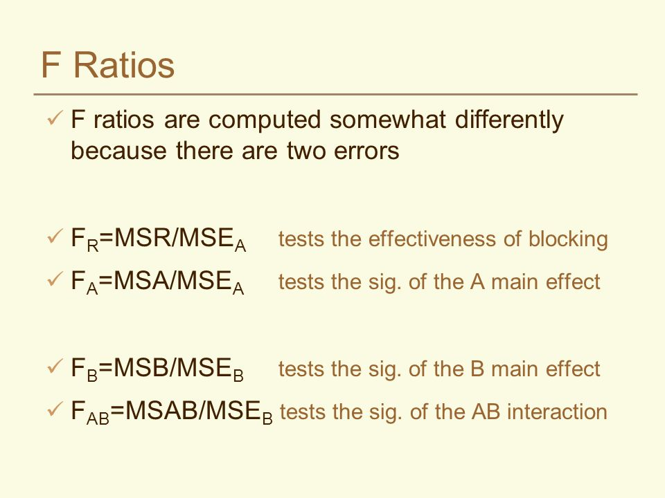 F Ratios F ratios are computed somewhat differently because there are two errors. FR=MSR/MSEA tests the effectiveness of blocking.