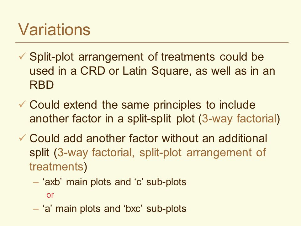Variations Split-plot arrangement of treatments could be used in a CRD or Latin Square, as well as in an RBD.