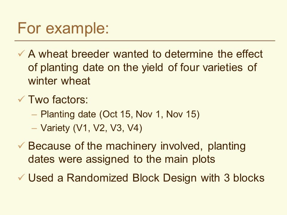 For example: A wheat breeder wanted to determine the effect of planting date on the yield of four varieties of winter wheat.