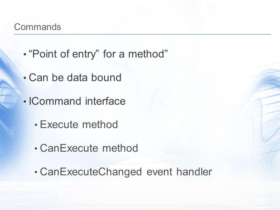 Point of entry for a method Can be data bound ICommand interface