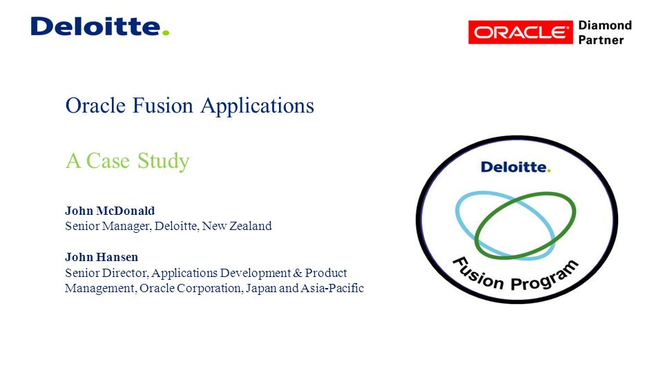 Oracle Fusion Applications A Case Study John McDonald Senior Manager, Deloitte, New Zealand John Hansen Senior Director, Applications Development & Product Management, Oracle Corporation, Japan and Asia-Pacific