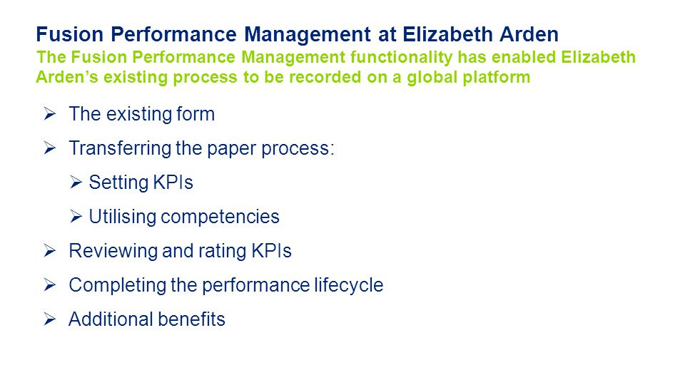 Fusion Performance Management at Elizabeth Arden The Fusion Performance Management functionality has enabled Elizabeth Arden's existing process to be recorded on a global platform