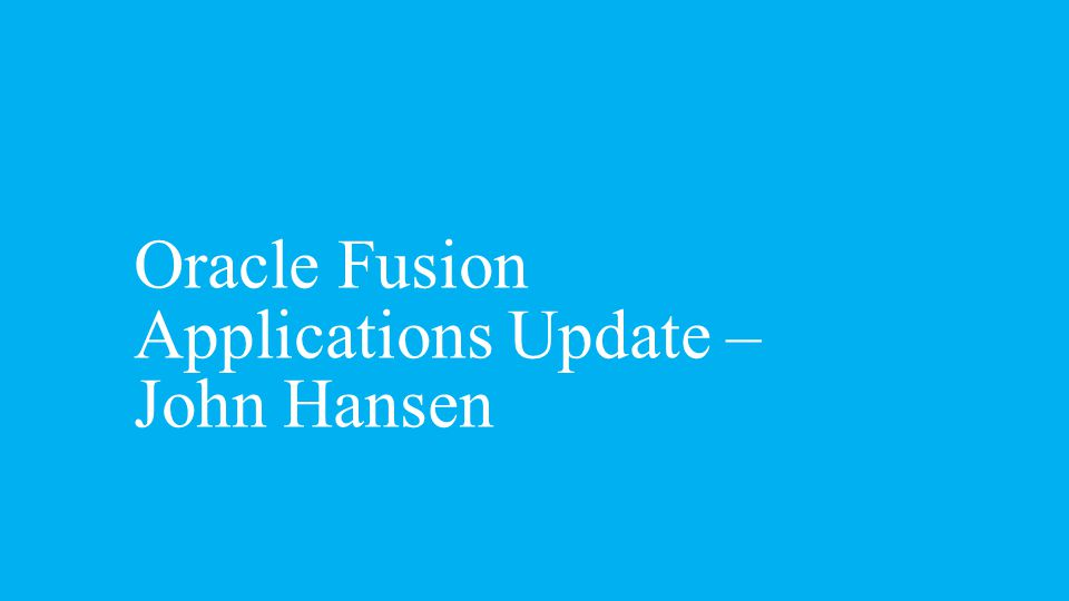Oracle Fusion Applications Update – John Hansen